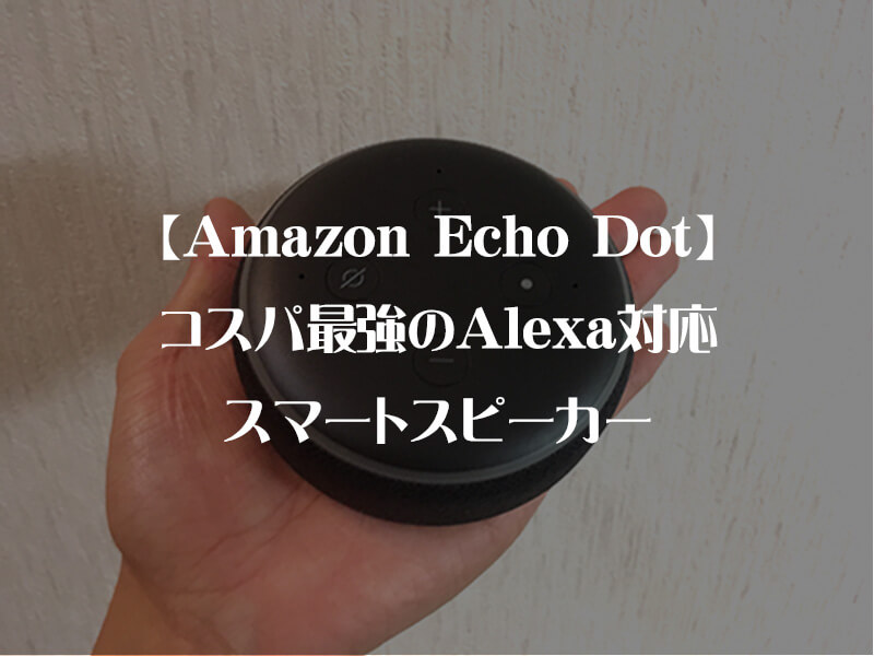 【Amazon Echo Dotレビュー】コスパ最強のAlexa対応スマートスピーカー