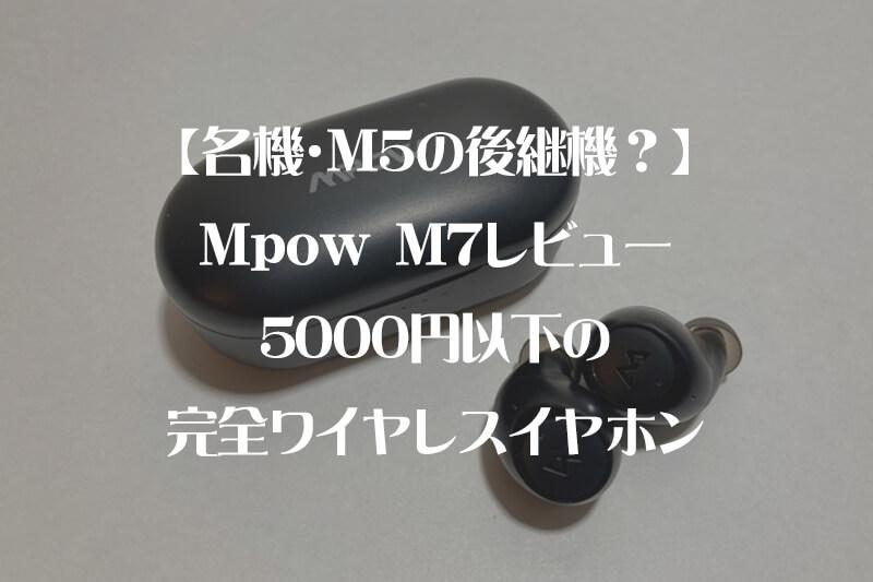 【名機・M5の後継機?】Mpow M7レビュー・5000円以下の完全ワイヤレスイヤホン