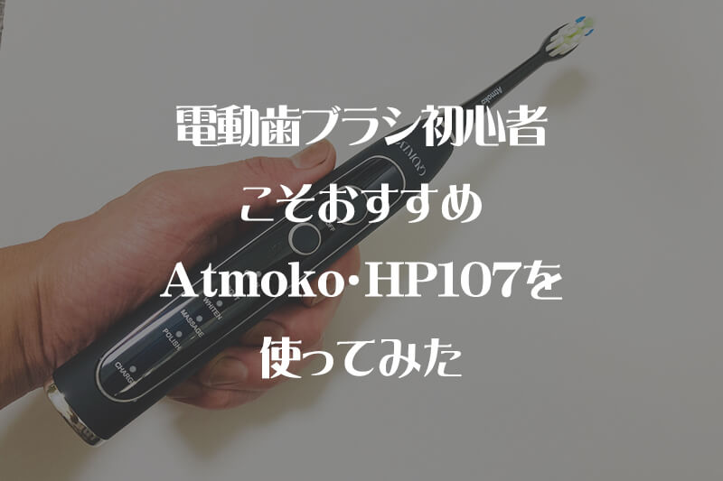 電動歯ブラシ初心者こそおすすめ・AtmokoHP107レビュー